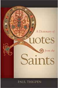 A Dictionary of Quotes from the Saints, Paul Thigpen, Ph.D.