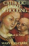 Catholic Home Schooling - A Handbook For Parents,  Mary Kay Clark, # 5541