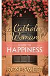 A Catholic Womans Guide to Happiness, Rose Sweet, # 8972