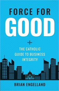 Force for Good The Catholic Guide to Business Integrity, # 4252